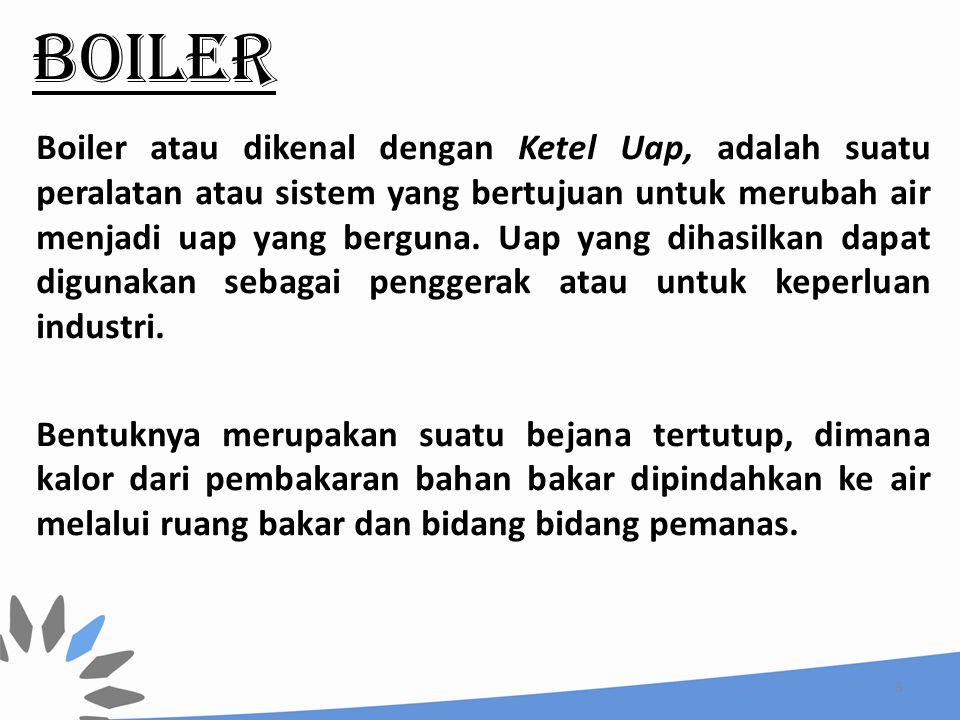 BOILER Boiler atau dikenal dengan Ketel Uap, adalah suatu peralatan atau sistem yang bertujuan untuk merubah air menjadi uap yang berguna. Uap yang di