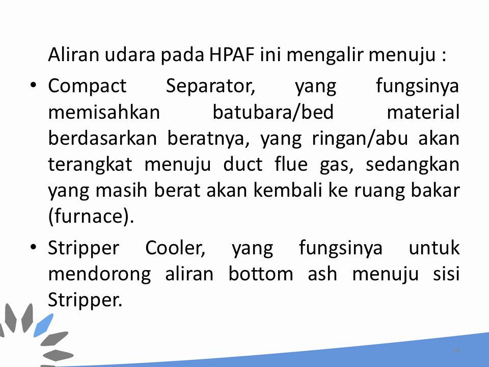 Aliran udara pada HPAF ini mengalir menuju : Compact Separator, yang fungsinya memisahkan batubara/bed material berdasarkan beratnya, yang ringan/abu