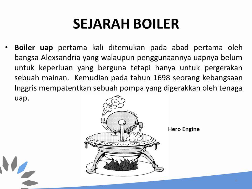 SEJARAH BOILER Boiler uap pertama kali ditemukan pada abad pertama oleh bangsa Alexsandria yang walaupun penggunaannya uapnya belum untuk keperluan ya