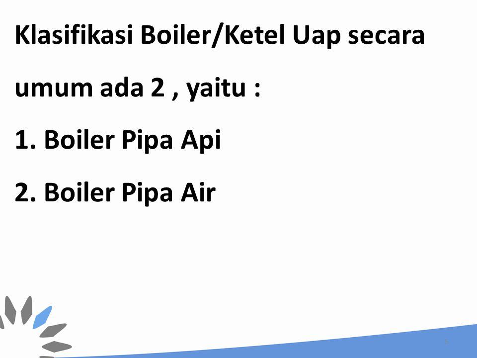 BOILER PIPA API Pada jenis Boiler pipa api, gas panas hasil pembakaran (flue gas) mengalir melalui pipa-pipa yang dibagian luarnya diselimuti air sehingga terjadi perpindahan panas dari gas panas ke air dan air berubah menjadi uap.