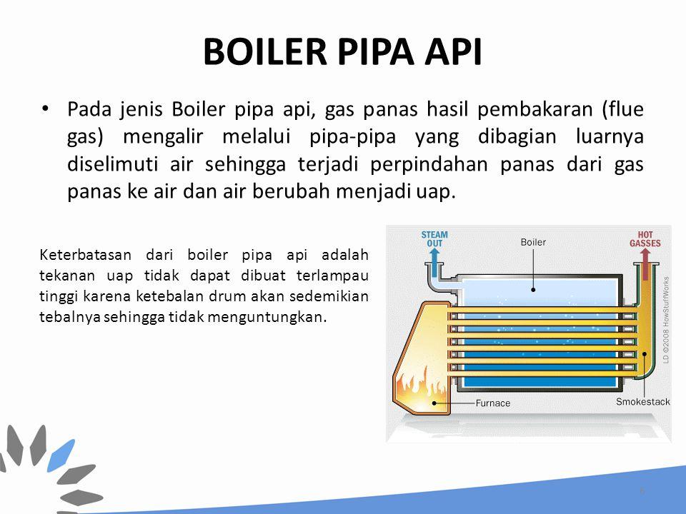 BOILER PIPA API Pada jenis Boiler pipa api, gas panas hasil pembakaran (flue gas) mengalir melalui pipa-pipa yang dibagian luarnya diselimuti air sehi
