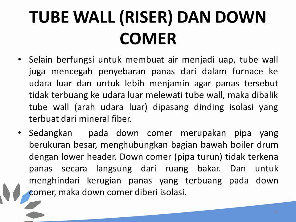 TUBE WALL (RISER) DAN DOWN COMER Selain berfungsi untuk membuat air menjadi uap, tube wall juga mencegah penyebaran panas dari dalam furnace ke udara