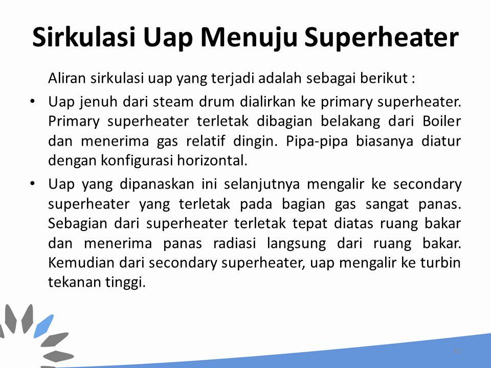 Sirkulasi Uap Menuju Superheater Aliran sirkulasi uap yang terjadi adalah sebagai berikut : Uap jenuh dari steam drum dialirkan ke primary superheater