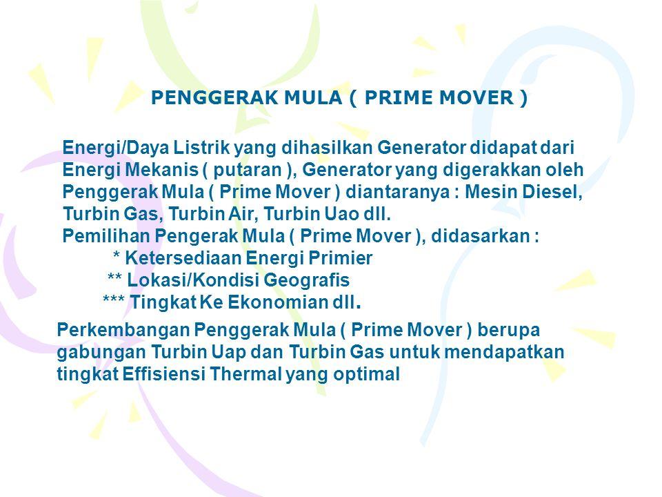 PENGGERAK MULA ( PRIME MOVER ) Energi/Daya Listrik yang dihasilkan Generator didapat dari Energi Mekanis ( putaran ), Generator yang digerakkan oleh P