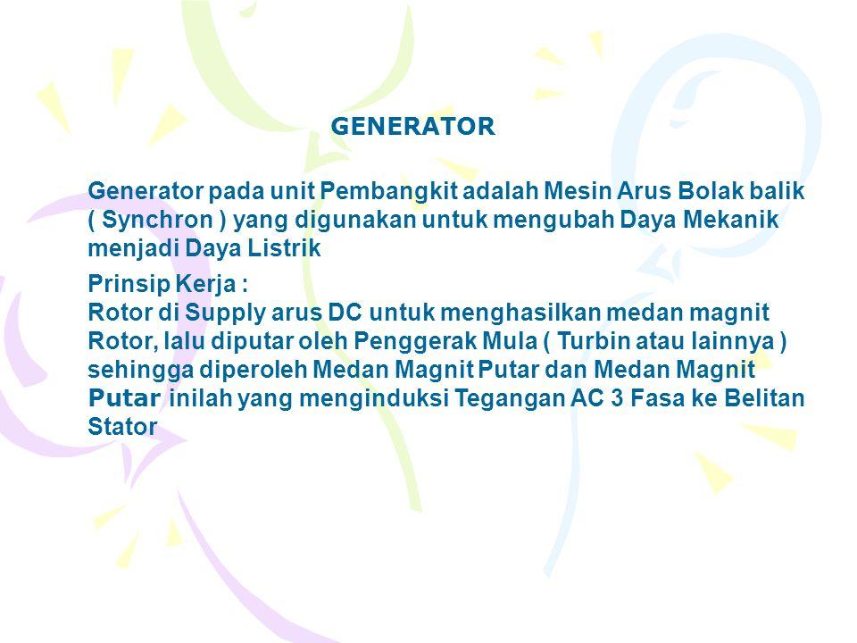 GENERATOR Generator pada unit Pembangkit adalah Mesin Arus Bolak balik ( Synchron ) yang digunakan untuk mengubah Daya Mekanik menjadi Daya Listrik Pr