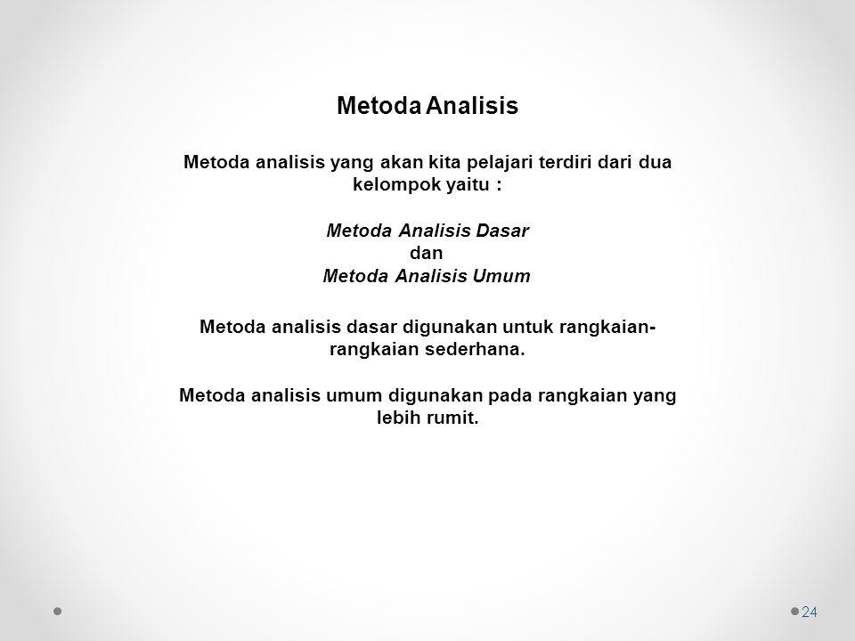 Metoda Analisis 24 Metoda analisis yang akan kita pelajari terdiri dari dua kelompok yaitu : Metoda Analisis Dasar dan Metoda Analisis Umum Metoda analisis dasar digunakan untuk rangkaian- rangkaian sederhana.