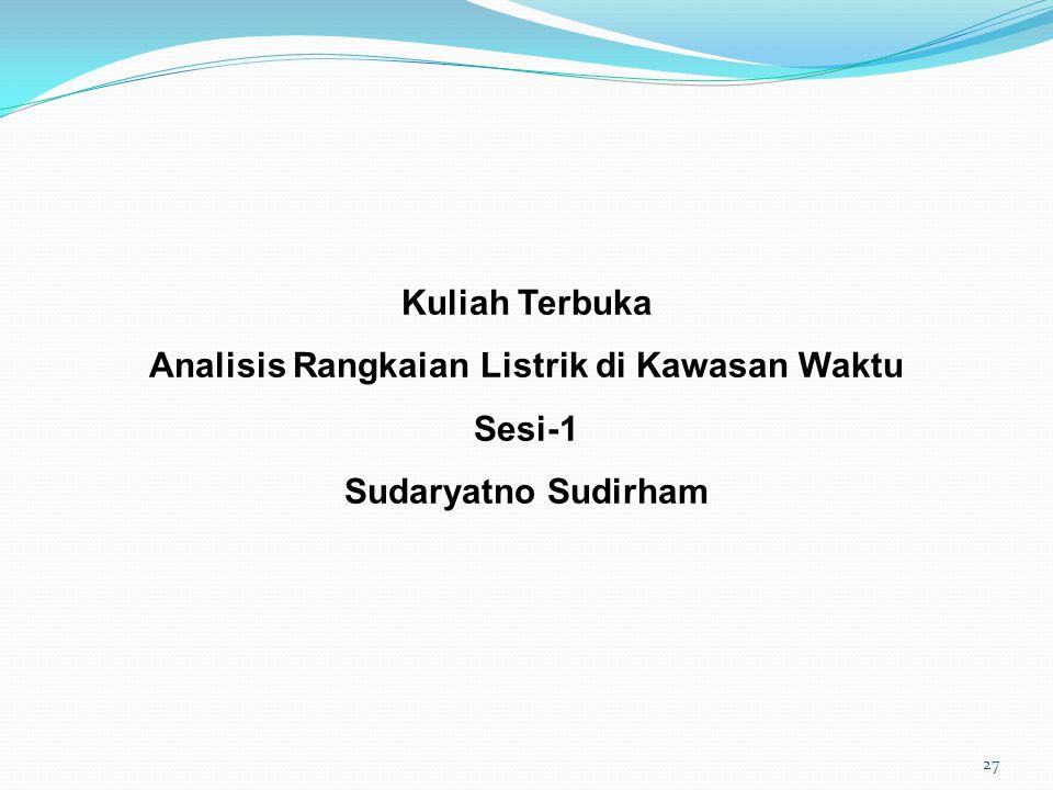 Kuliah Terbuka Analisis Rangkaian Listrik di Kawasan Waktu Sesi-1 Sudaryatno Sudirham 27