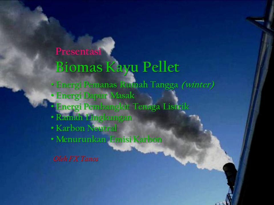 Energi Pemanas Rumah Tangga (winter) Energi Pemanas Rumah Tangga (winter) Energi Dapur Masak Energi Dapur Masak Energi Pembangkit Tenaga Listrik Energi Pembangkit Tenaga Listrik Ramah Lingkungan Ramah Lingkungan Karbon Neutral Karbon Neutral Menurunkan Emisi Karbon Menurunkan Emisi Karbon Presentasi Biomas Kayu Pellet Oleh FX Tanos