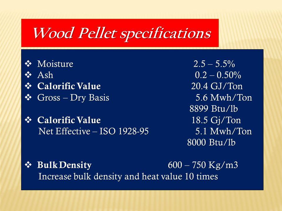 Wood Pellet specifications Moisture2.5 – 5.5%  Moisture 2.5 – 5.5% Ash 0.2 – 0.50%  Ash 0.2 – 0.50% Calorific Value 20.4 GJ/Ton  Calorific Value 20.4 GJ/Ton Gross – Dry Basis 5.6 Mwh/Ton  Gross – Dry Basis 5.6 Mwh/Ton 8899 Btu/lb 8899 Btu/lb Calorific Value 18.5 Gj/Ton  Calorific Value 18.5 Gj/Ton Net Effective – ISO 1928-95 5.1 Mwh/Ton 8000 Btu/lb Bulk Density 600 – 750 Kg/m3  Bulk Density 600 – 750 Kg/m3 Increase bulk density and heat value 10 times