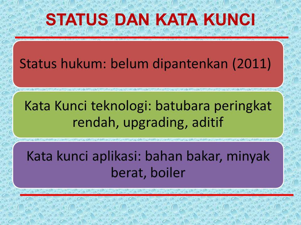 Status hukum: belum dipantenkan (2011) Kata Kunci teknologi: batubara peringkat rendah, upgrading, aditif Kata kunci aplikasi: bahan bakar, minyak ber