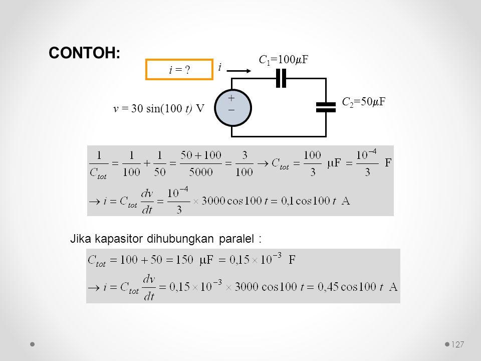 Jika kapasitor dihubungkan paralel : ++ C 1 =100  F C 2 =50  F i v = 30 sin(100 t) V i = ? CONTOH: 127
