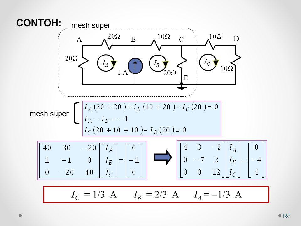 167 mesh super 10  1 A 20  10  20  10  AB C D E IAIA IBIB ICIC mesh super I C = 1/3 A I B = 2/3 A I A =  1/3 A CONTOH: