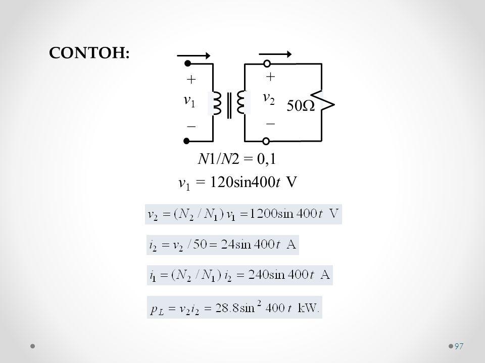 + v 1 _ + v 2 _ 50  N1/N2 = 0,1 v 1 = 120sin400t V CONTOH: 97