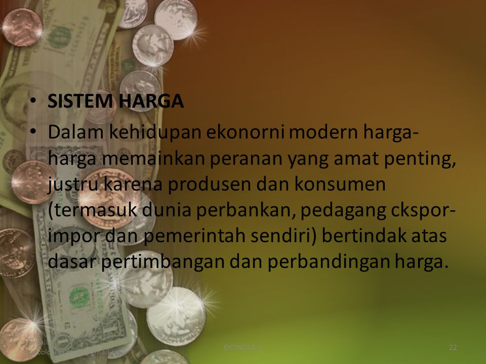 SISTEM HARGA Dalam kehidupan ekonorni modern harga- harga memainkan peranan yang amat penting, justru karena produsen dan konsumen (termasuk dunia perbankan, pedagang ckspor- impor dan pemerintah sendiri) bertindak atas dasar pertimbangan dan perbandingan harga.