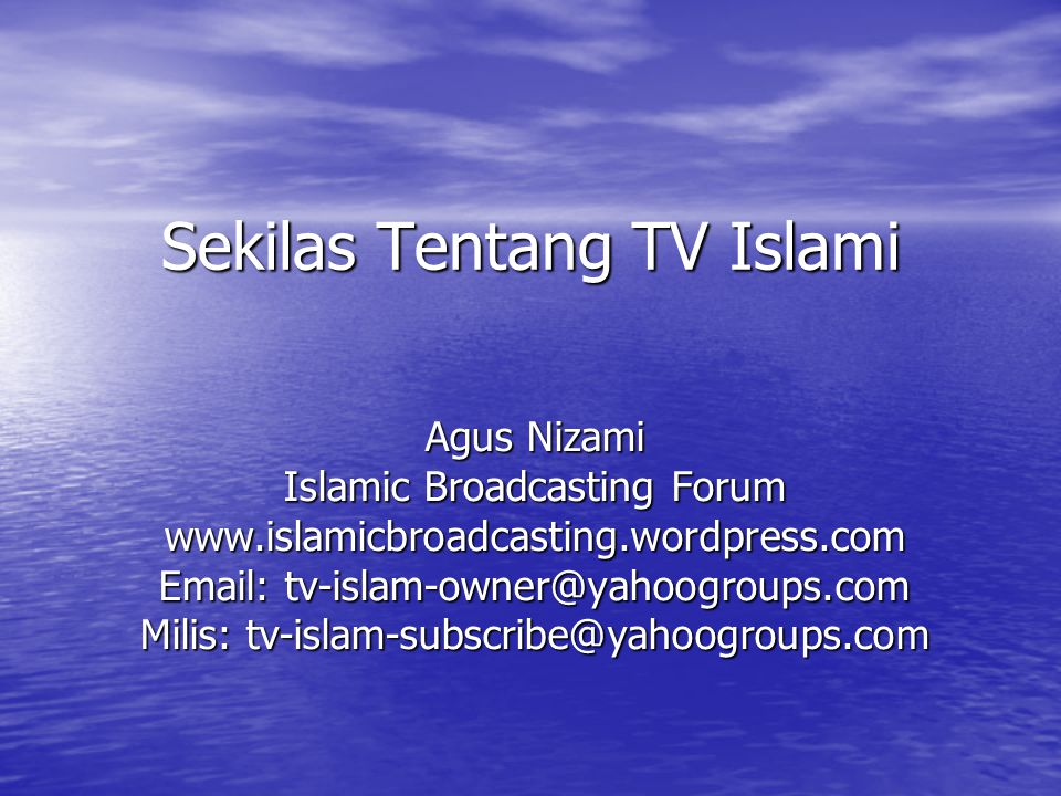 Sekilas Tentang TV Islami Agus Nizami Islamic Broadcasting Forum www.islamicbroadcasting.wordpress.com Email: tv-islam-owner@yahoogroups.com Milis: tv