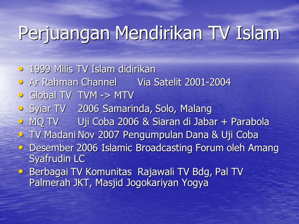 Perjuangan Mendirikan TV Islam 1999 Milis TV Islam didirikan 1999 Milis TV Islam didirikan Ar Rahman ChannelVia Satelit 2001-2004 Ar Rahman ChannelVia Satelit 2001-2004 Global TVTVM -> MTV Global TVTVM -> MTV Syiar TV2006 Samarinda, Solo, Malang Syiar TV2006 Samarinda, Solo, Malang MQ TVUji Coba 2006 & Siaran di Jabar + Parabola MQ TVUji Coba 2006 & Siaran di Jabar + Parabola TV MadaniNov 2007 Pengumpulan Dana & Uji Coba TV MadaniNov 2007 Pengumpulan Dana & Uji Coba Desember 2006 Islamic Broadcasting Forum oleh Amang Syafrudin LC Desember 2006 Islamic Broadcasting Forum oleh Amang Syafrudin LC Berbagai TV KomunitasRajawali TV Bdg, Pal TV Palmerah JKT, Masjid Jogokariyan Yogya Berbagai TV KomunitasRajawali TV Bdg, Pal TV Palmerah JKT, Masjid Jogokariyan Yogya