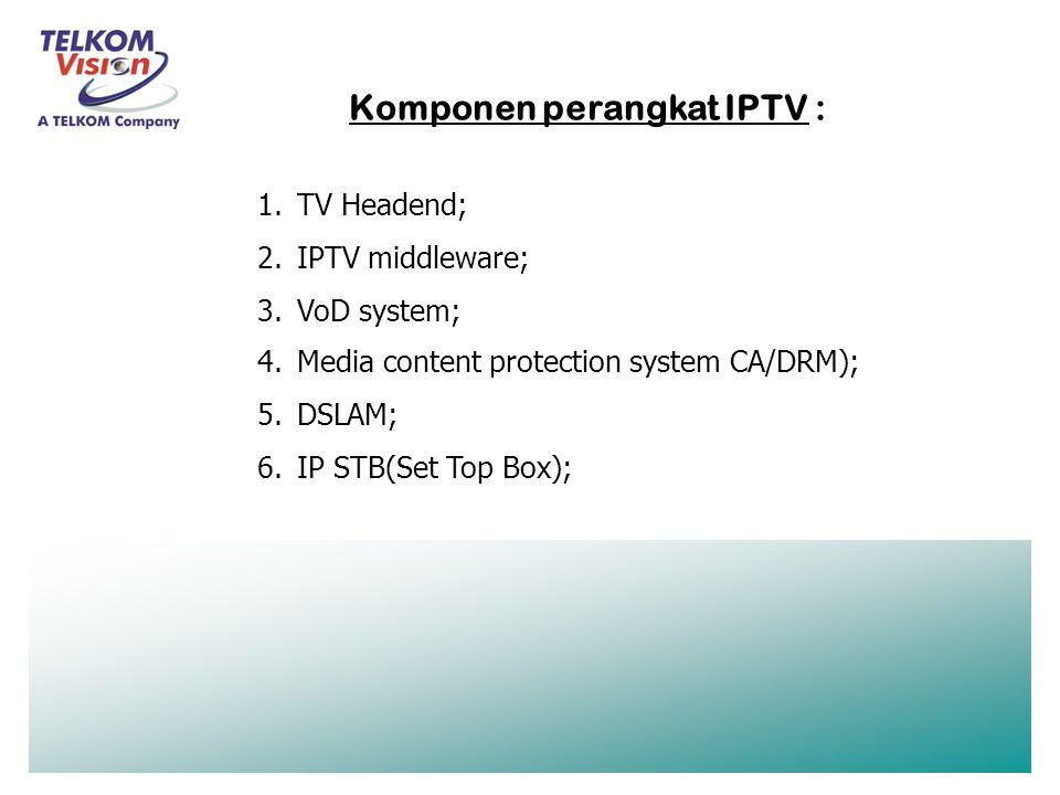 1.TV Headend; 2.IPTV middleware; 3.VoD system; 4.Media content protection system CA/DRM); 5.DSLAM; 6.IP STB(Set Top Box); Komponen perangkat IPTV :