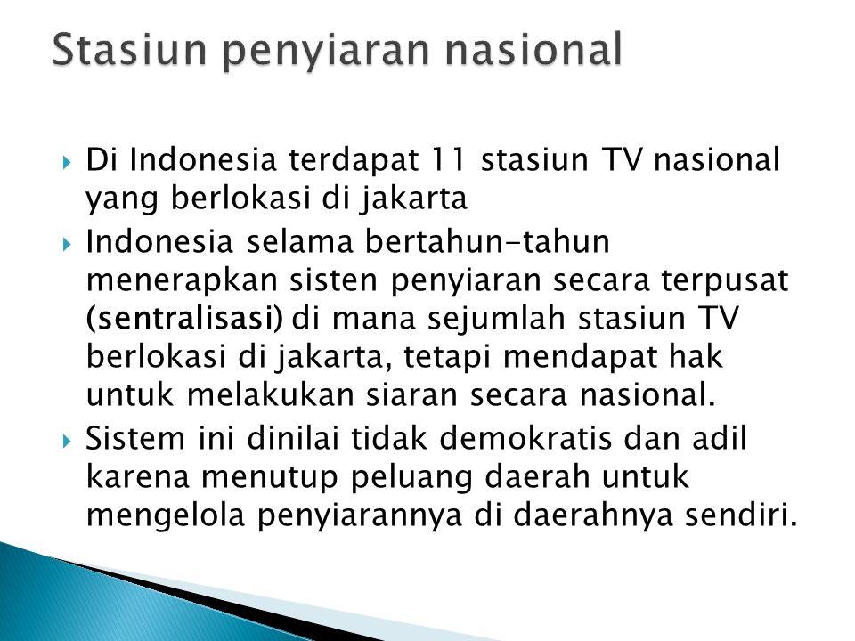  Di Indonesia terdapat 11 stasiun TV nasional yang berlokasi di jakarta  Indonesia selama bertahun-tahun menerapkan sisten penyiaran secara terpusat