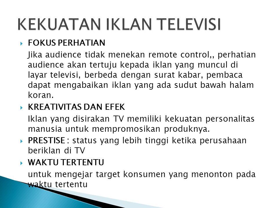  FOKUS PERHATIAN Jika audience tidak menekan remote control,, perhatian audience akan tertuju kepada iklan yang muncul di layar televisi, berbeda den