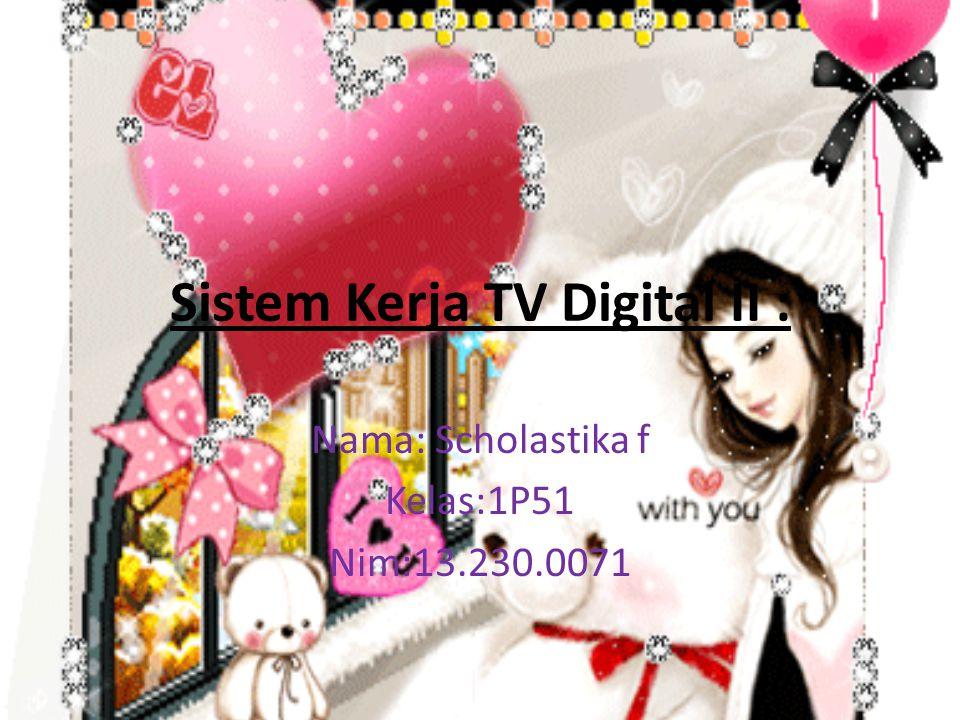 Sistem Kerja TV Digital II : Nama: Scholastika f Kelas:1P51 Nim:13.230.0071