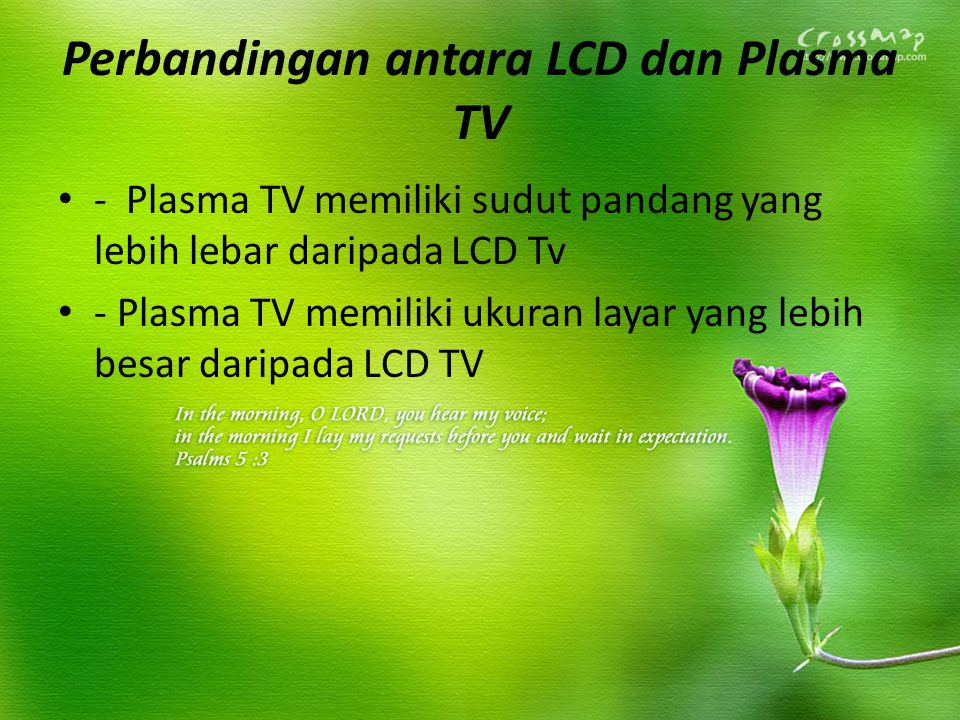 Perbandingan antara LCD dan Plasma TV - Plasma TV memiliki sudut pandang yang lebih lebar daripada LCD Tv - Plasma TV memiliki ukuran layar yang lebih