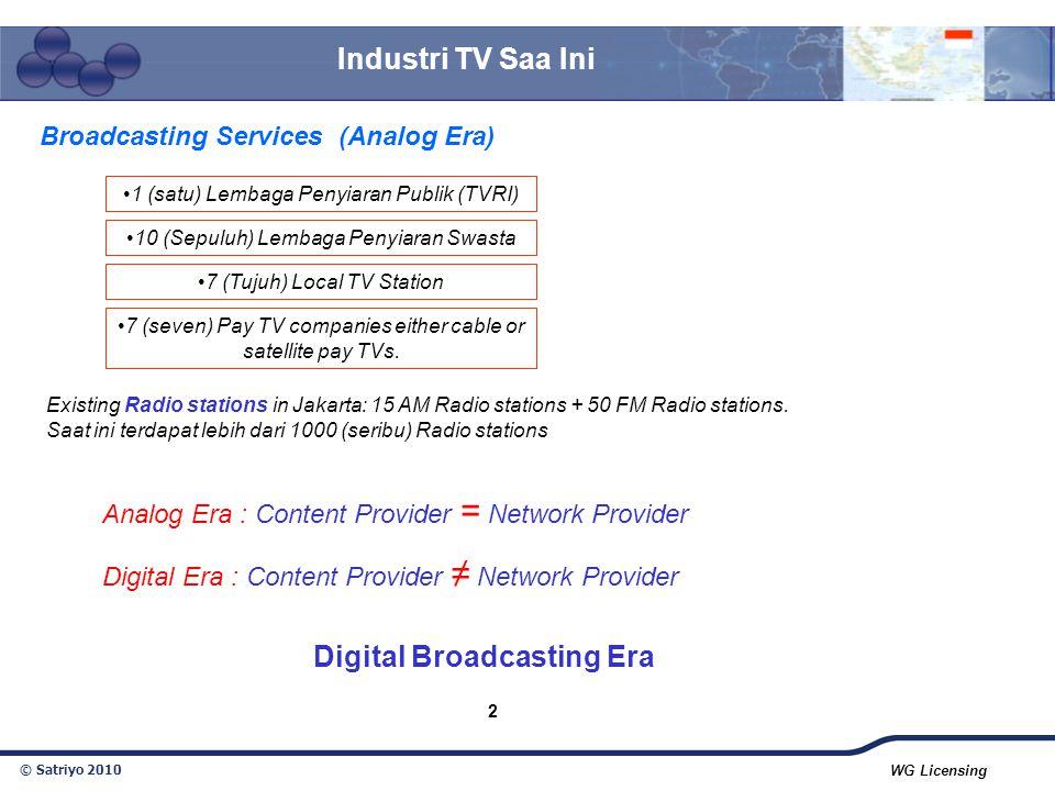 © Satriyo 2010 WG Licensing 2 Broadcasting Services (Analog Era) 1 (satu) Lembaga Penyiaran Publik (TVRI) 10 (Sepuluh) Lembaga Penyiaran Swasta 7 (Tuj