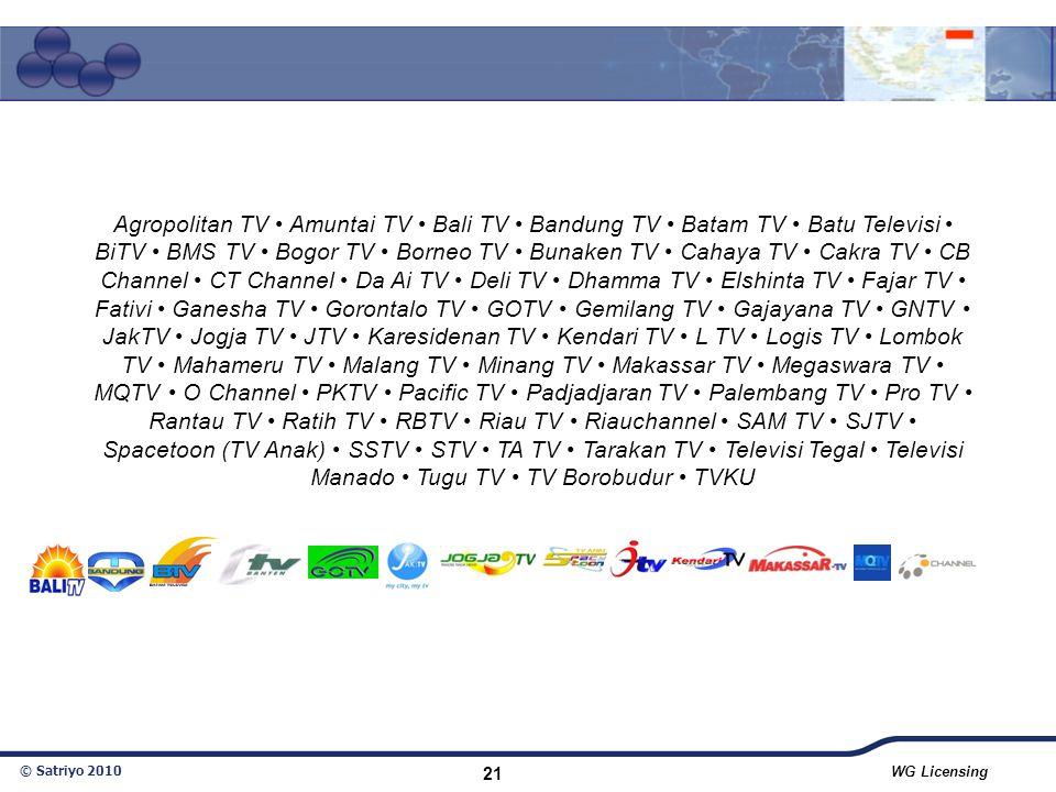 © Satriyo 2010 WG Licensing 21 Agropolitan TV Amuntai TV Bali TV Bandung TV Batam TV Batu Televisi BiTV BMS TV Bogor TV Borneo TV Bunaken TV Cahaya TV