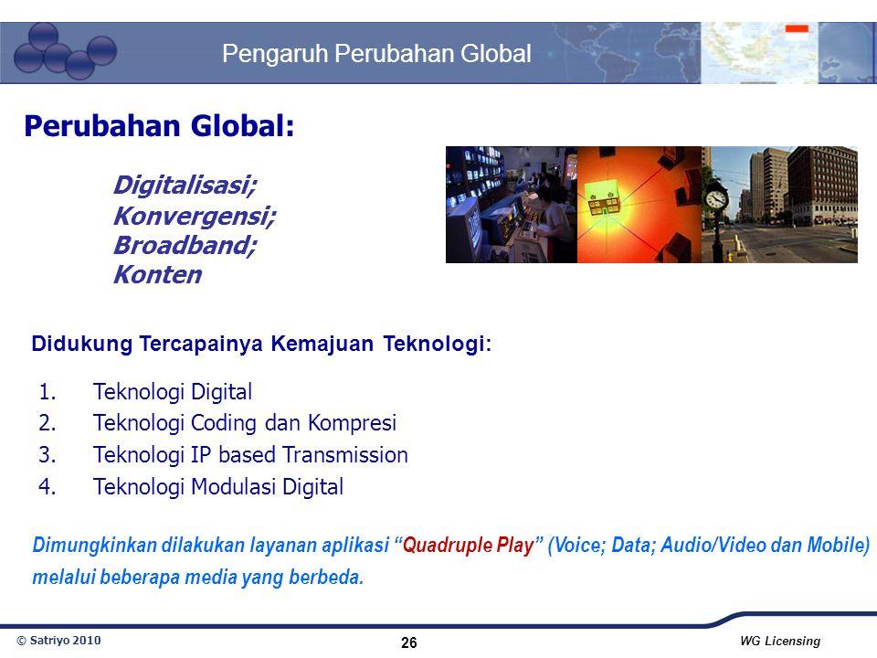 © Satriyo 2010 WG Licensing 26 Pengaruh Perubahan Global Perubahan Global: Digitalisasi; Konvergensi; Broadband; Konten Dimungkinkan dilakukan layanan