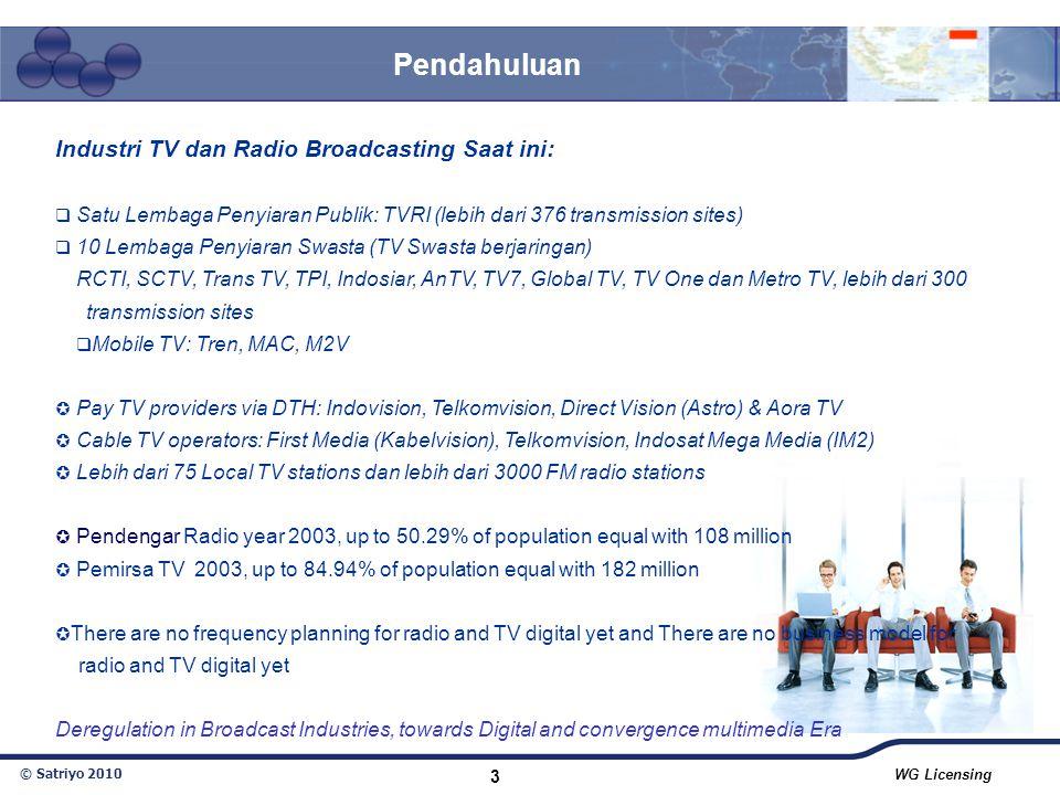 © Satriyo 2010 WG Licensing 3 Pendahuluan Industri TV dan Radio Broadcasting Saat ini:  Satu Lembaga Penyiaran Publik: TVRI (lebih dari 376 transmiss