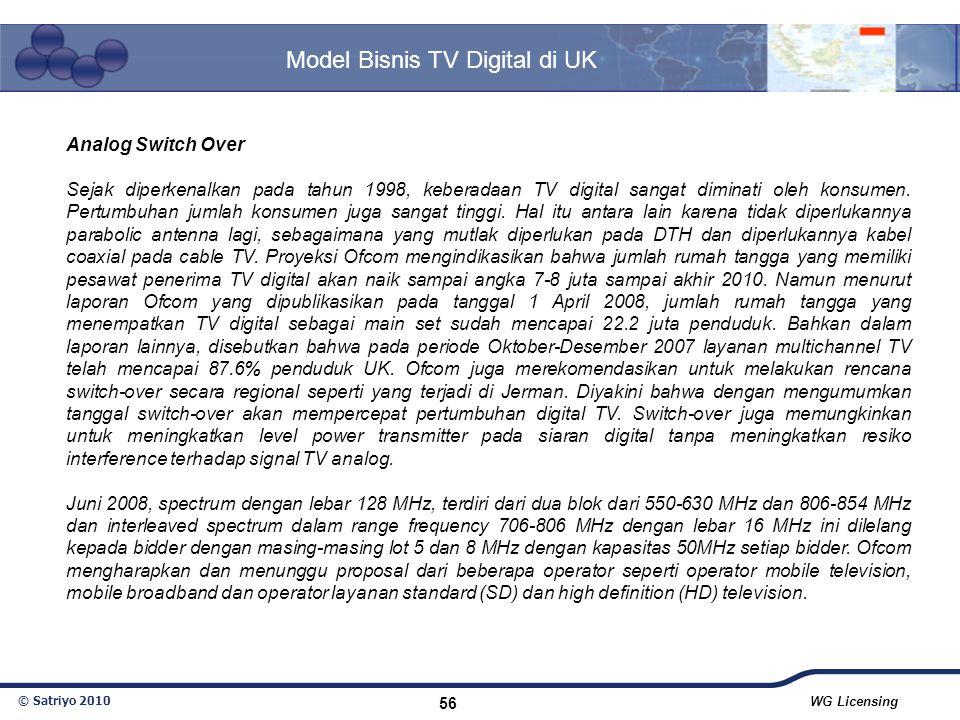 © Satriyo 2010 WG Licensing 56 Model Bisnis TV Digital di UK Analog Switch Over Sejak diperkenalkan pada tahun 1998, keberadaan TV digital sangat dimi