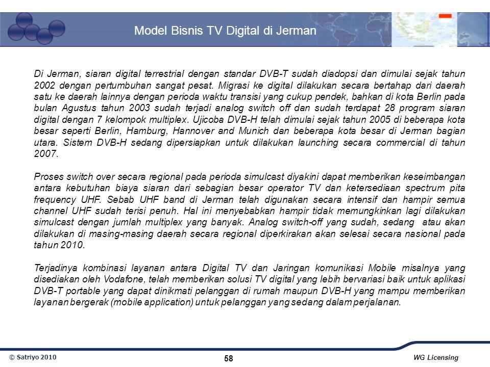 © Satriyo 2010 WG Licensing 58 Model Bisnis TV Digital di Jerman Di Jerman, siaran digital terrestrial dengan standar DVB-T sudah diadopsi dan dimulai