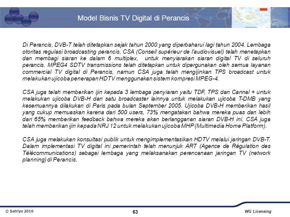 © Satriyo 2010 WG Licensing 63 Model Bisnis TV Digital di Perancis Di Perancis, DVB-T telah ditetapkan sejak tahun 2000 yang diperbaharui lagi tahun 2