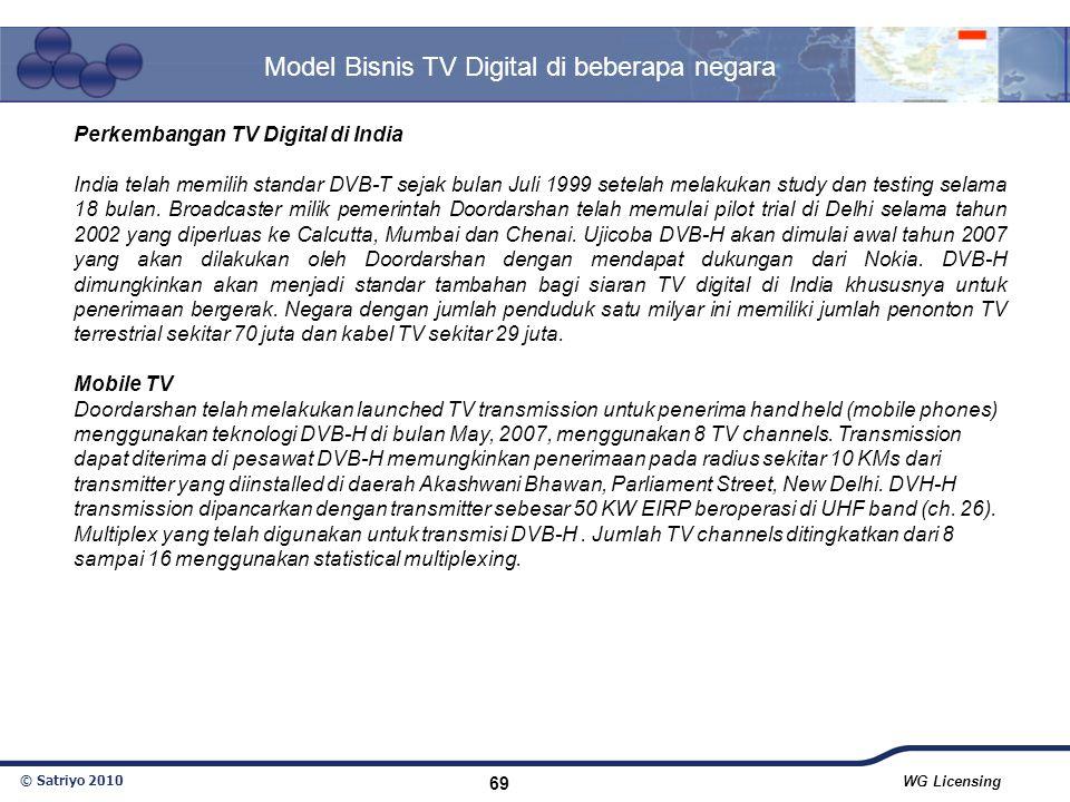 © Satriyo 2010 WG Licensing 69 Model Bisnis TV Digital di beberapa negara Perkembangan TV Digital di India India telah memilih standar DVB-T sejak bul