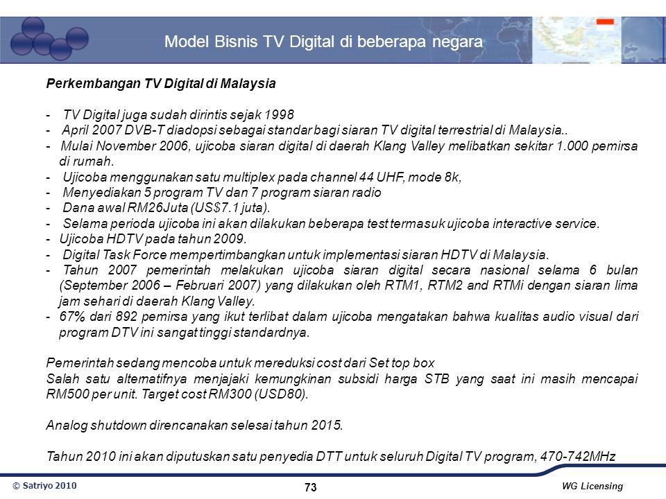 © Satriyo 2010 WG Licensing 73 Model Bisnis TV Digital di beberapa negara Perkembangan TV Digital di Malaysia - TV Digital juga sudah dirintis sejak 1