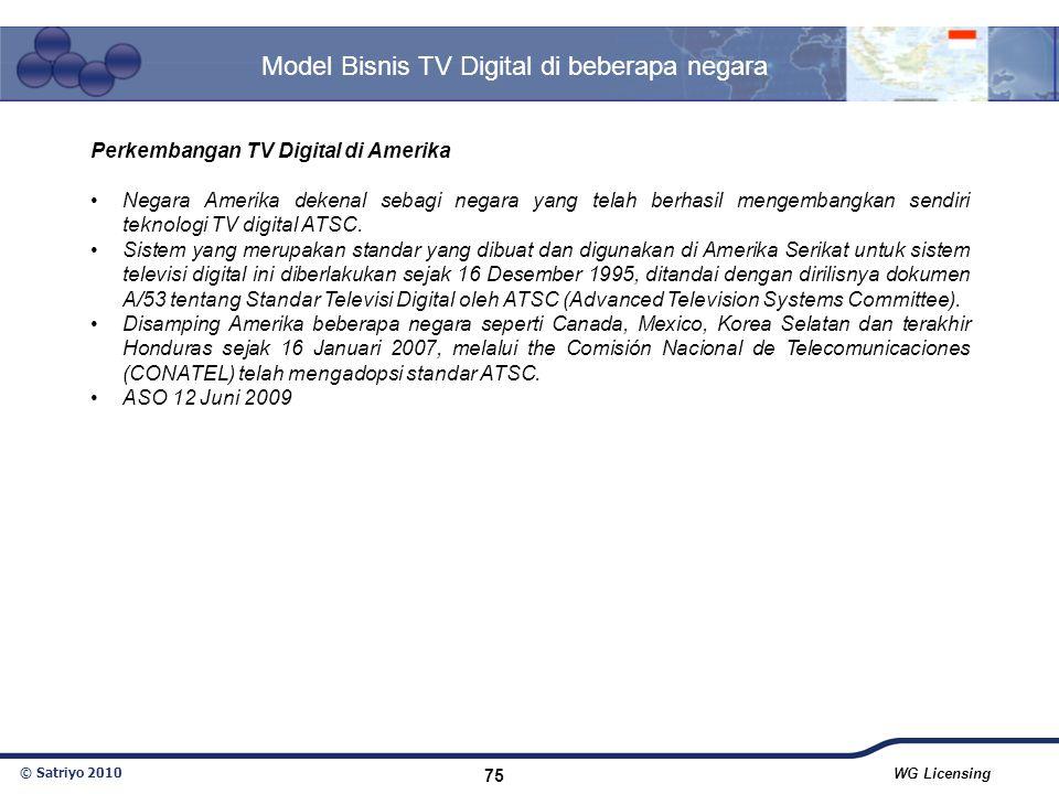 © Satriyo 2010 WG Licensing 75 Model Bisnis TV Digital di beberapa negara Perkembangan TV Digital di Amerika Negara Amerika dekenal sebagi negara yang