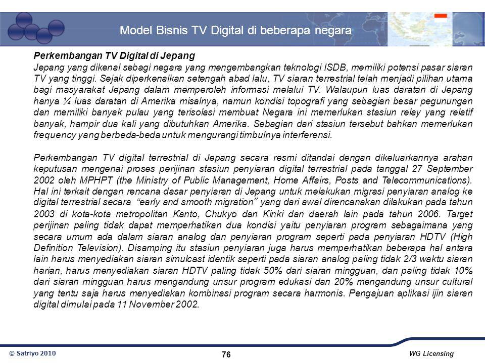 © Satriyo 2010 WG Licensing 76 Model Bisnis TV Digital di beberapa negara Perkembangan TV Digital di Jepang Jepang yang dikenal sebagi negara yang men