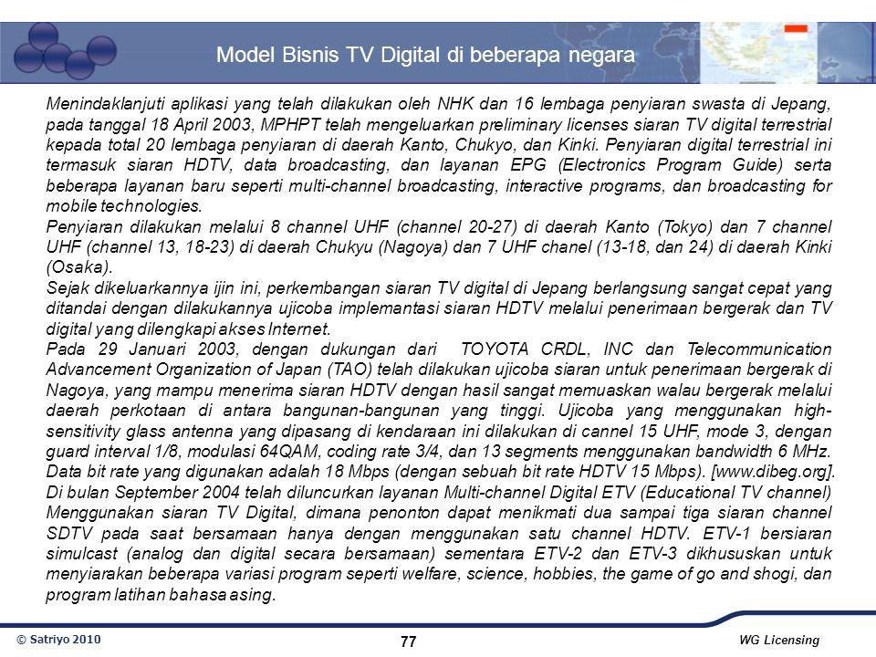 © Satriyo 2010 WG Licensing 77 Model Bisnis TV Digital di beberapa negara Menindaklanjuti aplikasi yang telah dilakukan oleh NHK dan 16 lembaga penyia