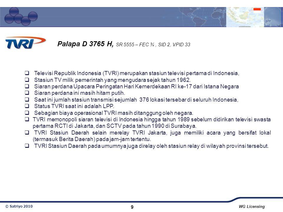 © Satriyo 2010 WG Licensing 9 Palapa D 3765 H, SR 5555 – FEC ¾, SID 2, VPID 33  Televisi Republik Indonesia (TVRI) merupakan stasiun televisi pertama