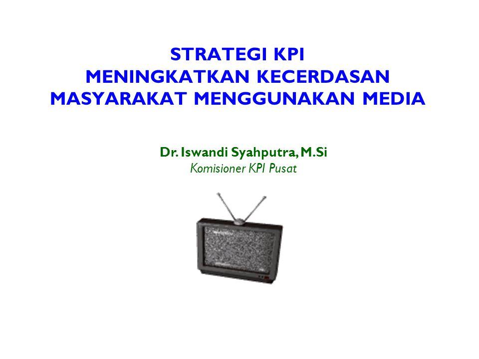 STRATEGI KPI MENINGKATKAN KECERDASAN MASYARAKAT MENGGUNAKAN MEDIA Dr. Iswandi Syahputra, M.Si Komisioner KPI Pusat