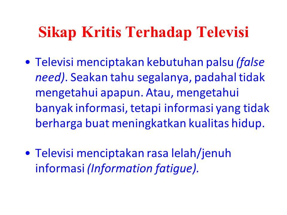 Sikap Kritis Terhadap Televisi Televisi menciptakan kebutuhan palsu (false need). Seakan tahu segalanya, padahal tidak mengetahui apapun. Atau, menget