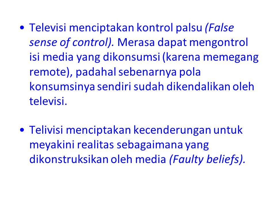 Televisi menciptakan kontrol palsu (False sense of control). Merasa dapat mengontrol isi media yang dikonsumsi (karena memegang remote), padahal seben
