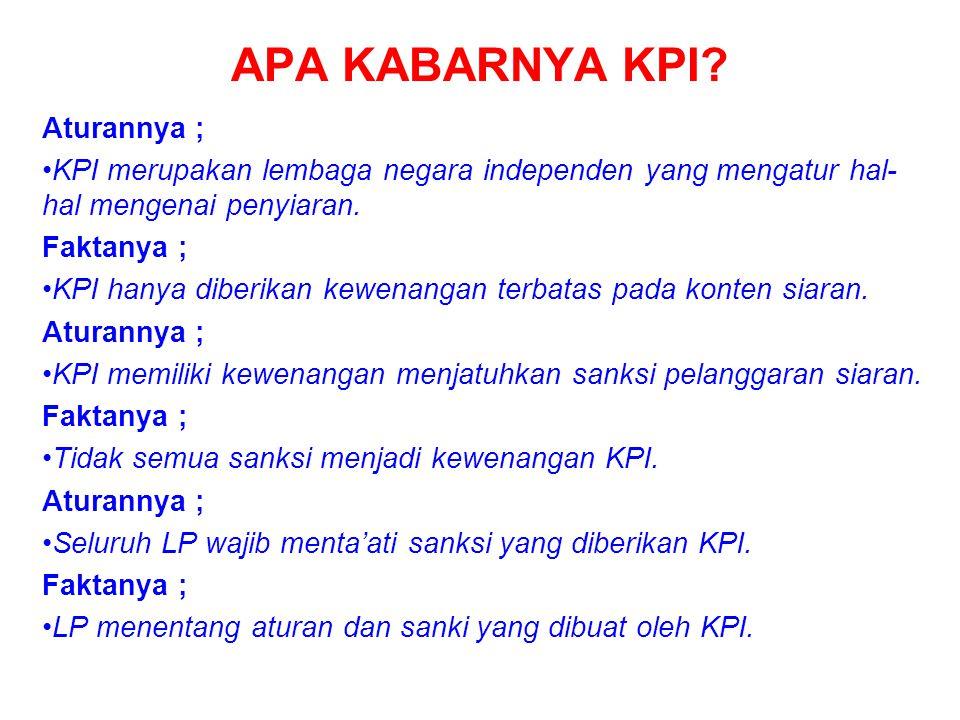 APA KABARNYA KPI? Aturannya ; KPI merupakan lembaga negara independen yang mengatur hal- hal mengenai penyiaran. Faktanya ; KPI hanya diberikan kewena