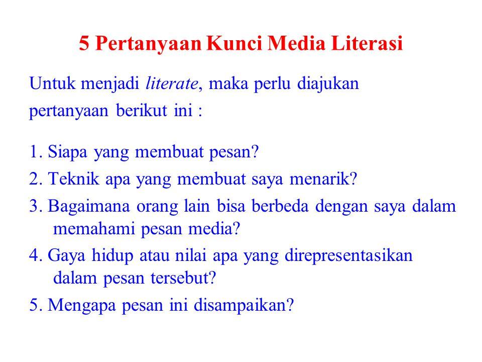 5 Pertanyaan Kunci Media Literasi Untuk menjadi literate, maka perlu diajukan pertanyaan berikut ini : 1. Siapa yang membuat pesan? 2. Teknik apa yang