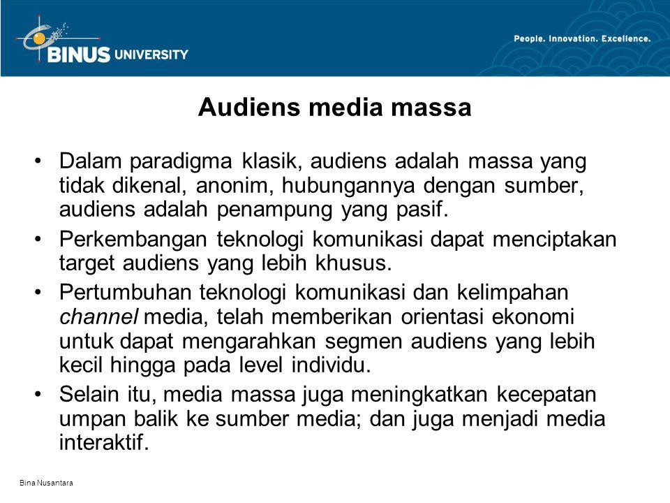 Bina Nusantara Audiens media massa Dalam paradigma klasik, audiens adalah massa yang tidak dikenal, anonim, hubungannya dengan sumber, audiens adalah penampung yang pasif.