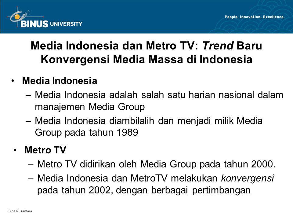 Bina Nusantara Media Indonesia dan Metro TV: Trend Baru Konvergensi Media Massa di Indonesia Media Indonesia –Media Indonesia adalah salah satu harian nasional dalam manajemen Media Group –Media Indonesia diambilalih dan menjadi milik Media Group pada tahun 1989 Metro TV –Metro TV didirikan oleh Media Group pada tahun 2000.