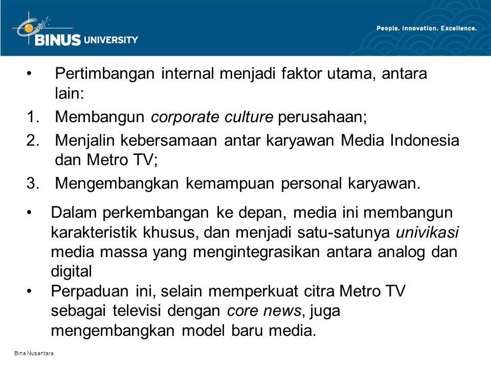 Bina Nusantara Pertimbangan internal menjadi faktor utama, antara lain:  Membangun corporate culture perusahaan;  Menjalin kebersamaan antar karyawan Media Indonesia dan Metro TV;  Mengembangkan kemampuan personal karyawan.