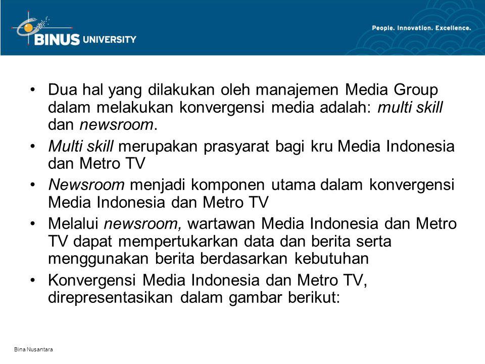 Bina Nusantara Dua hal yang dilakukan oleh manajemen Media Group dalam melakukan konvergensi media adalah: multi skill dan newsroom. Multi skill merup