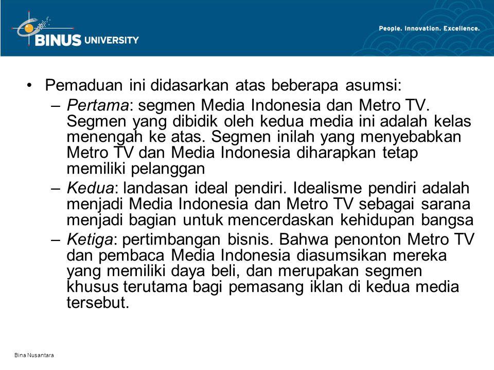 Bina Nusantara Pemaduan ini didasarkan atas beberapa asumsi: –Pertama: segmen Media Indonesia dan Metro TV. Segmen yang dibidik oleh kedua media ini a