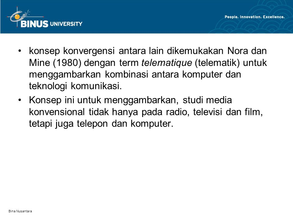 Bina Nusantara konsep konvergensi antara lain dikemukakan Nora dan Mine (1980) dengan term telematique (telematik) untuk menggambarkan kombinasi antara komputer dan teknologi komunikasi.