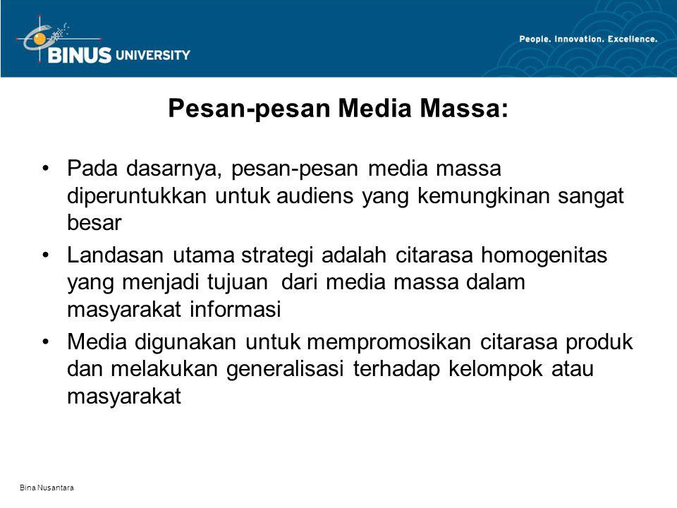 Bina Nusantara Pesan-pesan Media Massa: Pada dasarnya, pesan-pesan media massa diperuntukkan untuk audiens yang kemungkinan sangat besar Landasan utama strategi adalah citarasa homogenitas yang menjadi tujuan dari media massa dalam masyarakat informasi Media digunakan untuk mempromosikan citarasa produk dan melakukan generalisasi terhadap kelompok atau masyarakat